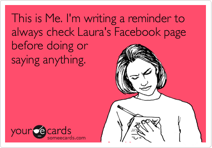 This is Me. I'm writing a reminder to always check Laura's Facebook page before doing or