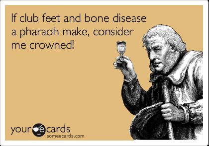 If club feet and bone disease a pharaoh make, consider me crowned!