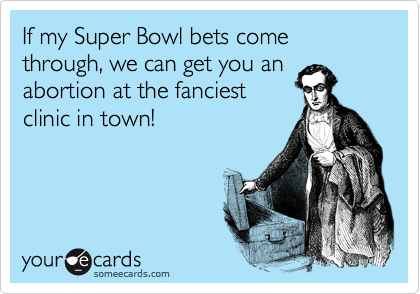 If my Super Bowl bets come through, we can get you an abortion at the fanciest clinic in town!