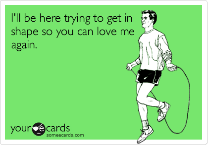 I'll be here trying to get inshape so you can love meagain.