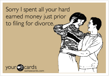 Sorry I spent all your hardearned money just priorto filing for divorce.