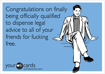 Congratulations on finallybeing officially qualifiedto dispense legaladvice to all of yourfriends for fuckingfree.