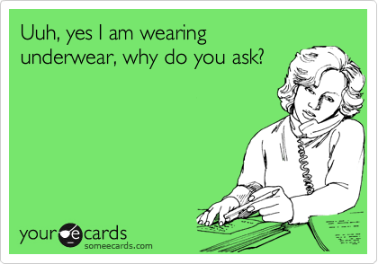 Uuh, yes I am wearingunderwear, why do you ask?