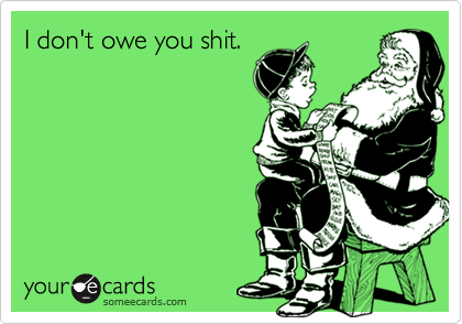 I don't owe you shit.