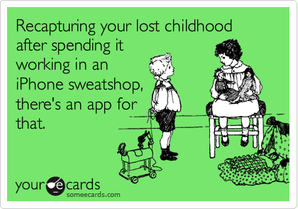 Recapturing your lost childhood after spending it working in an iPhone sweatshop, there's an app for that.