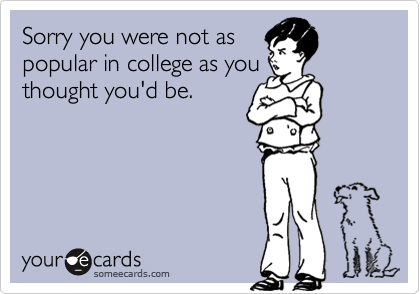 Sorry you were not aspopular in college as youthought you'd be.