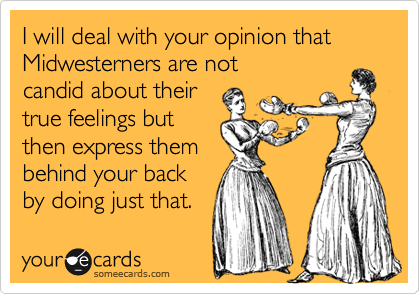 I will deal with your opinion that Midwesterners are not candid about their true feelings but then express them behind your back by doing just that.