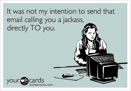It was not my intention to send that email calling you a jackass,