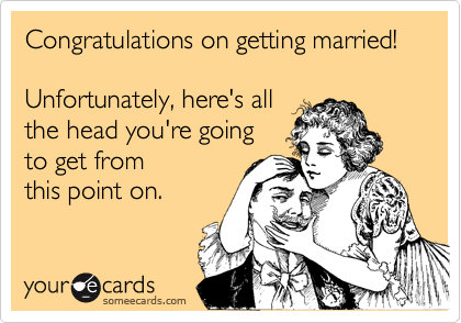 Congratulations on getting married!Unfortunately, here's allthe head you're goingto get fromthis point on.