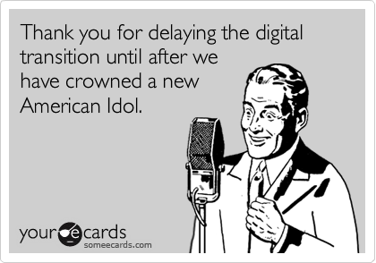 Thank you for delaying the digital transition until after we