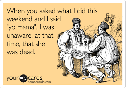 """When you asked what I did this weekend and I said """"yo mama"""", I was unaware, at that time, that she was dead."""