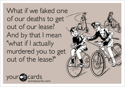 """What if we faked oneof our deaths to get out of our lease?And by that I mean""""what if I actuallymurdered you to getout of the lease?"""""""
