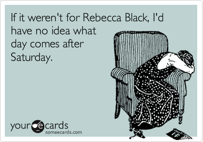 If it weren't for Rebecca Black, I'd have no idea what day comes after Saturday.
