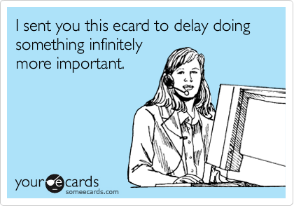 I sent you this ecard to delay doing something infinitely