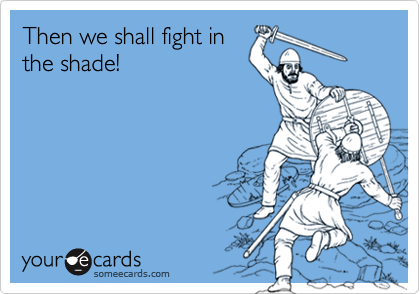 Then we shall fight inthe shade!