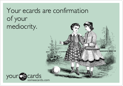 Your ecards are confirmationof yourmediocrity.