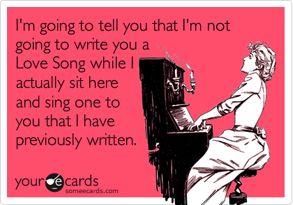 I'm going to tell you that I'm not going to write you aLove Song while Iactually sit hereand sing one toyou that I havepreviously written.