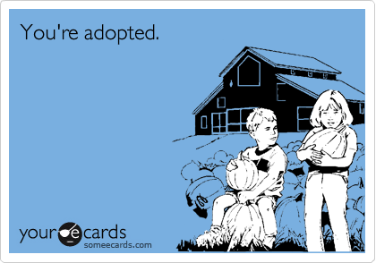 You're adopted.