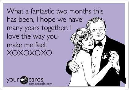 What a fantastic two months this has been, I hope we have many years together. I love the way you make me feel. XOXOXOXO