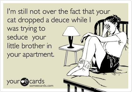 I'm still not over the fact that yourcat dropped a deuce while I was trying toseduce  yourlittle brother inyour apartment.