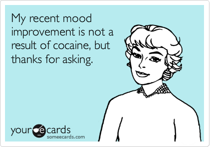 My recent moodimprovement is not aresult of cocaine, butthanks for asking.