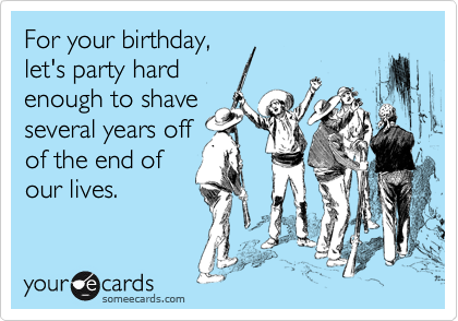 For your birthday, let's party hard enough to shave several years off of the end of our lives.