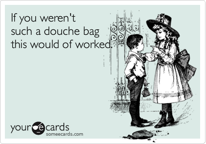 If you weren'tsuch a douche bagthis would of worked.