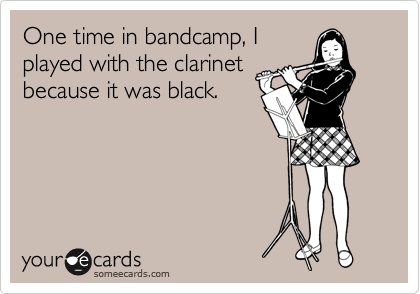 One time in bandcamp, I played with the clarinet because it was black.