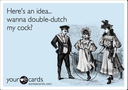 Here's an idea... wanna double-dutch my cock?