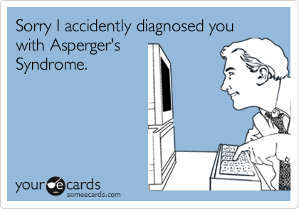Sorry I accidently diagnosed you with Asperger'sSyndrome.