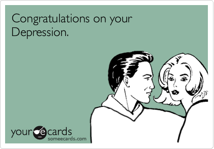 Congratulations on your Depression.