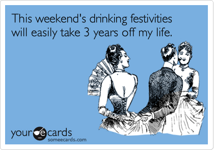 This weekend's drinking festivities will easily take 3 years off my life.