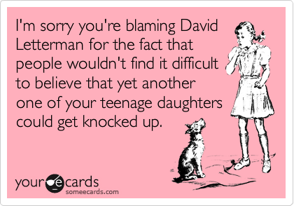 I'm sorry you're blaming DavidLetterman for the fact thatpeople wouldn't find it difficultto believe that yet anotherone of your teenage daughterscould get knocked up.