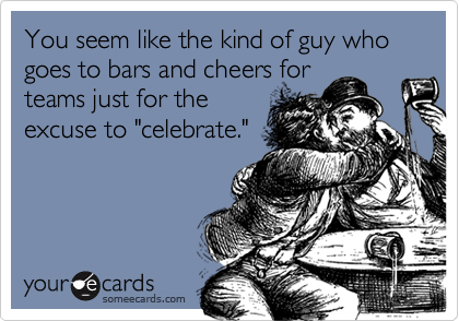 You seem like the kind of guy who goes to bars and cheers for