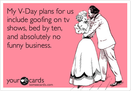 My V-Day plans for us