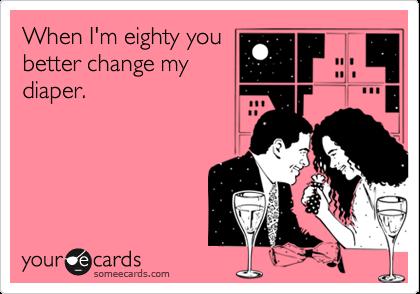 When I'm eighty youbetter change mydiaper.
