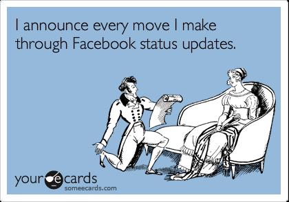 I announce every move I makethrough Facebook status updates.