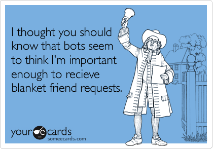 I thought you shouldknow that bots seemto think I'm importantenough to recieveblanket friend requests.