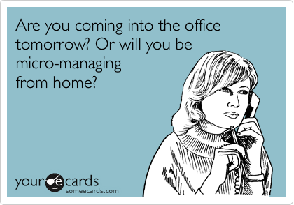 Are you coming into the office tomorrow? Or will you be micro-managingfrom home?