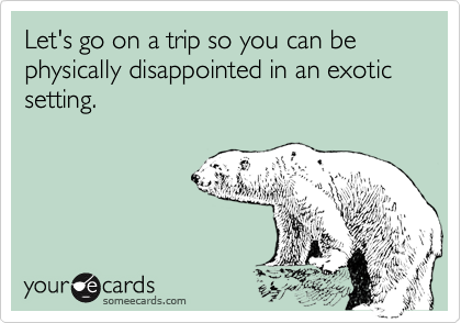 Let's go on a trip so you can be physically disappointed in an exotic setting.