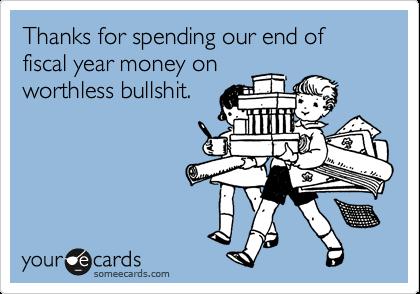 Thanks for spending our end of fiscal year money onworthless bullshit.