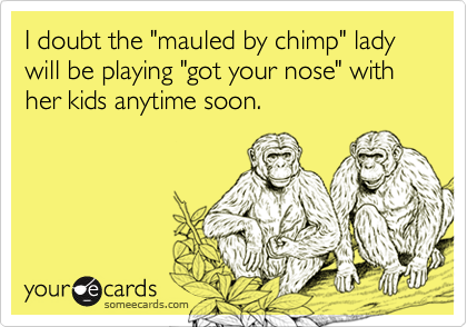 """I doubt the """"mauled by chimp"""" lady will be playing """"got your nose"""" with her kids anytime soon."""
