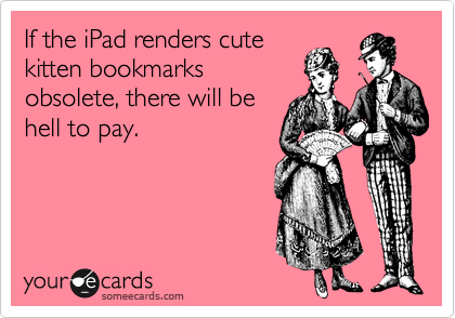 If the iPad renders cute kitten bookmarks obsolete, there will be hell to pay.