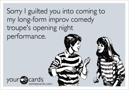 Sorry I guilted you into coming to my long-form improv comedy troupe's opening night performance.