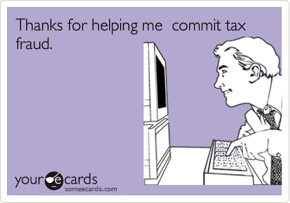 Thanks for helping me  commit tax fraud.