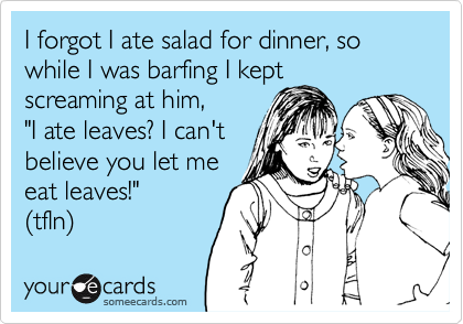 """I forgot I ate salad for dinner, so while I was barfing I kept screaming at him,  """"I ate leaves? I can't  believe you let me  eat leaves!"""" (tfln)"""