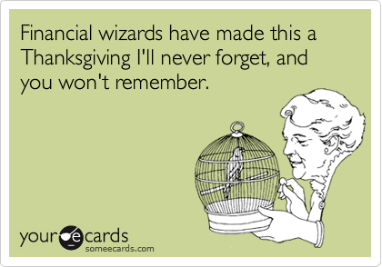 Financial wizards have made this a Thanksgiving I'll never forget, and you won't remember.