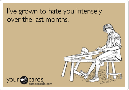 I've grown to hate you intensely over the last months.