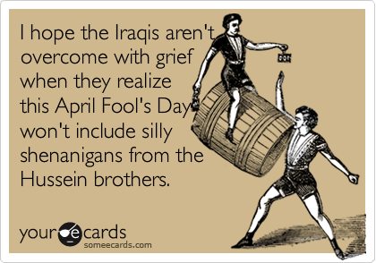 I hope the Iraqis aren't overcome with griefwhen they realizethis April Fool's Daywon't include sillyshenanigans from theHussein brothers.