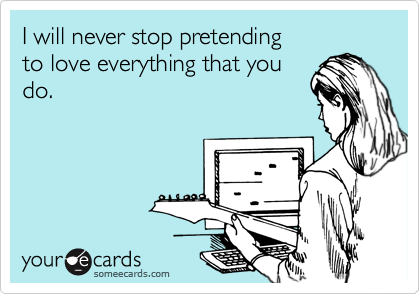 I will never stop pretending  to love everything that you do.